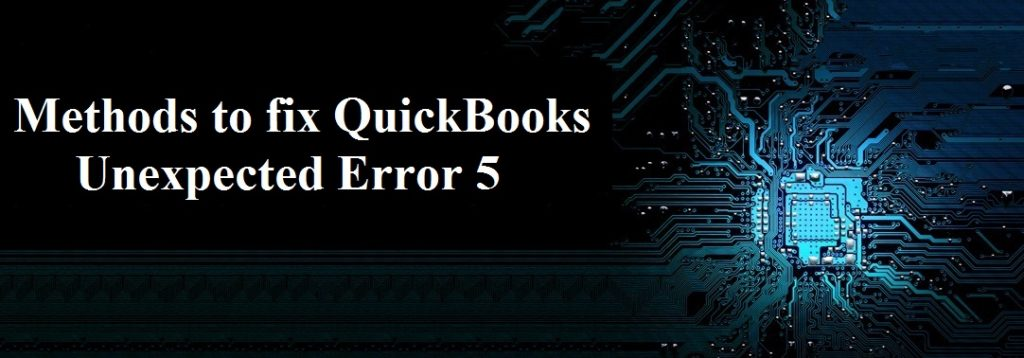 Methods to fix QuickBooks Unexpected Error 5